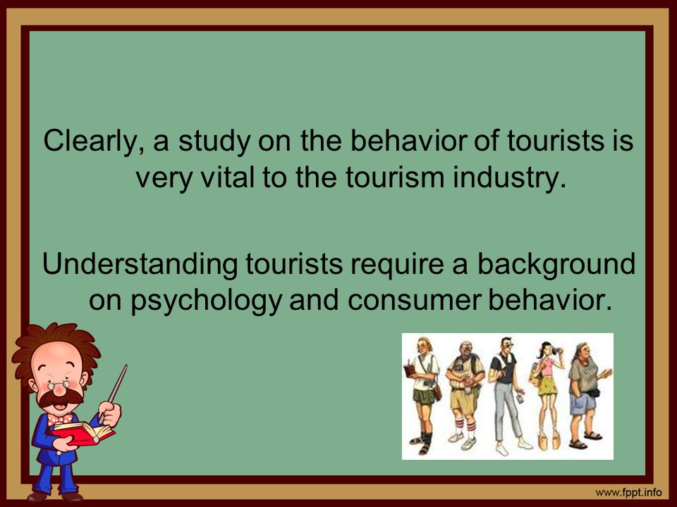 Clearly, a study on the behavior of tourists is very vital to the tourism industry.