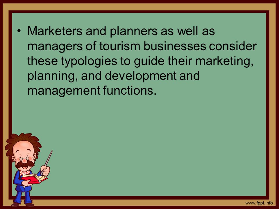 Marketers and planners as well as managers of tourism businesses consider these typologies to guide their marketing, planning, and development and management functions.