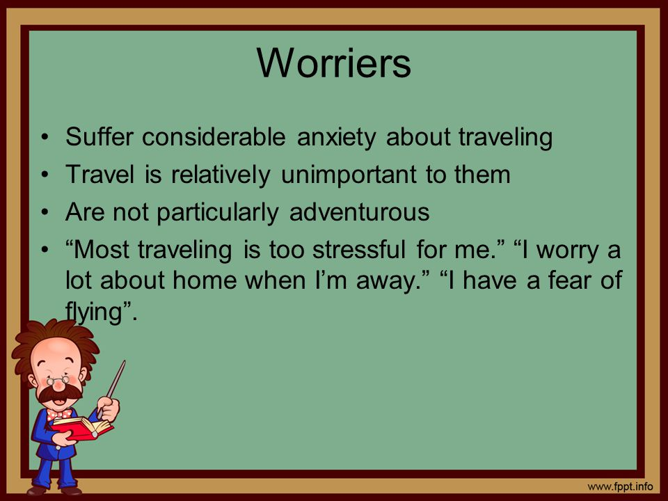 Worriers Suffer considerable anxiety about traveling