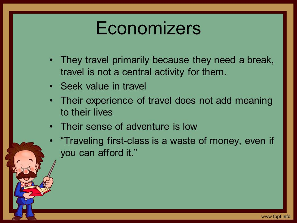 Economizers They travel primarily because they need a break, travel is not a central activity for them.