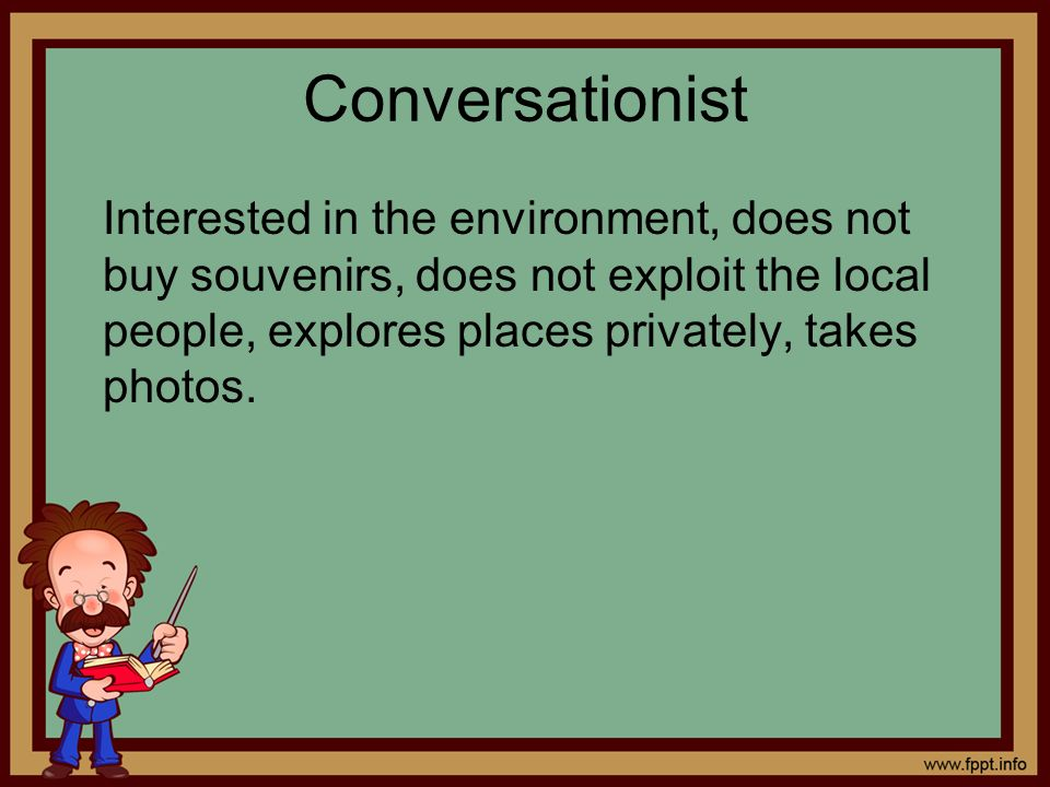 Conversationist Interested in the environment, does not buy souvenirs, does not exploit the local people, explores places privately, takes photos.
