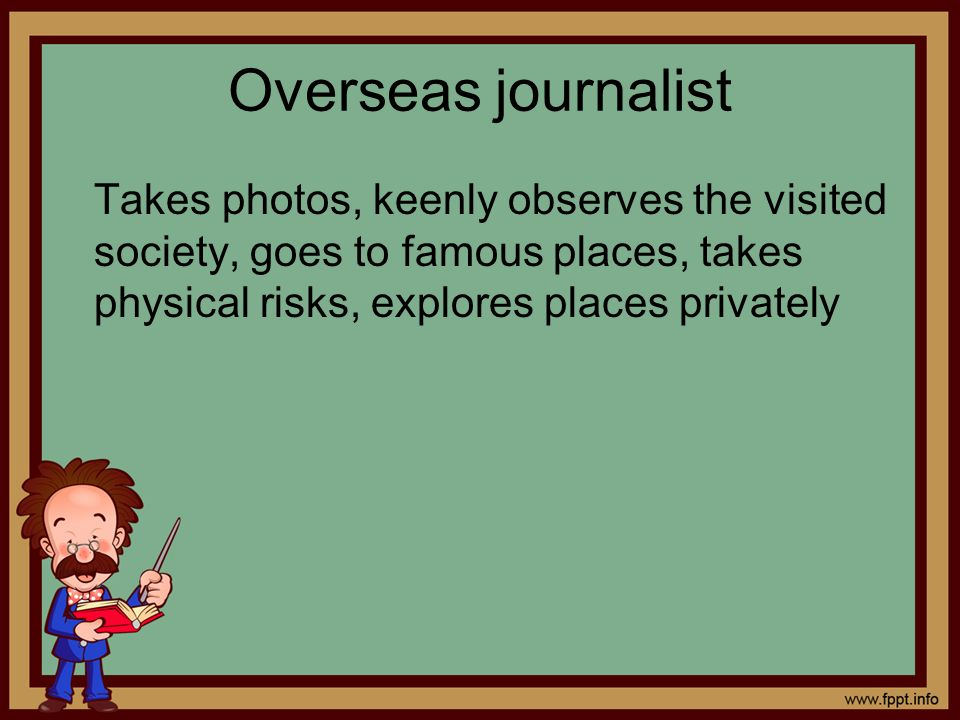 Overseas journalist Takes photos, keenly observes the visited society, goes to famous places, takes physical risks, explores places privately.