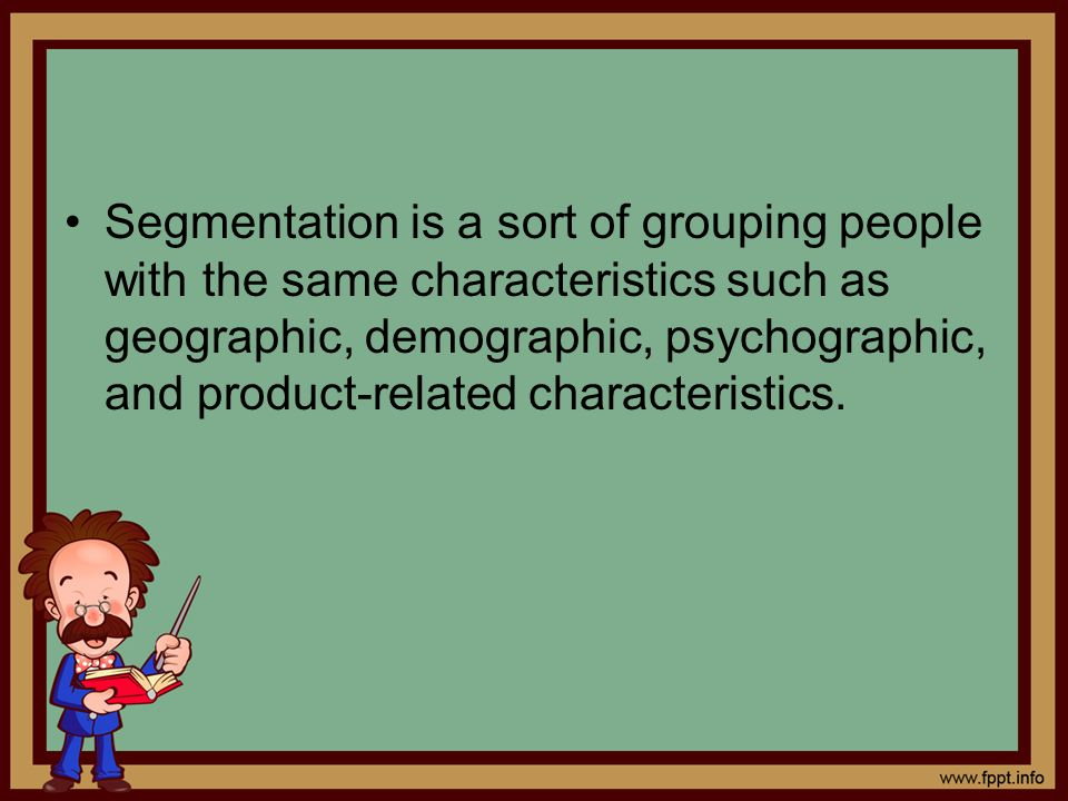 Segmentation is a sort of grouping people with the same characteristics such as geographic, demographic, psychographic, and product-related characteristics.