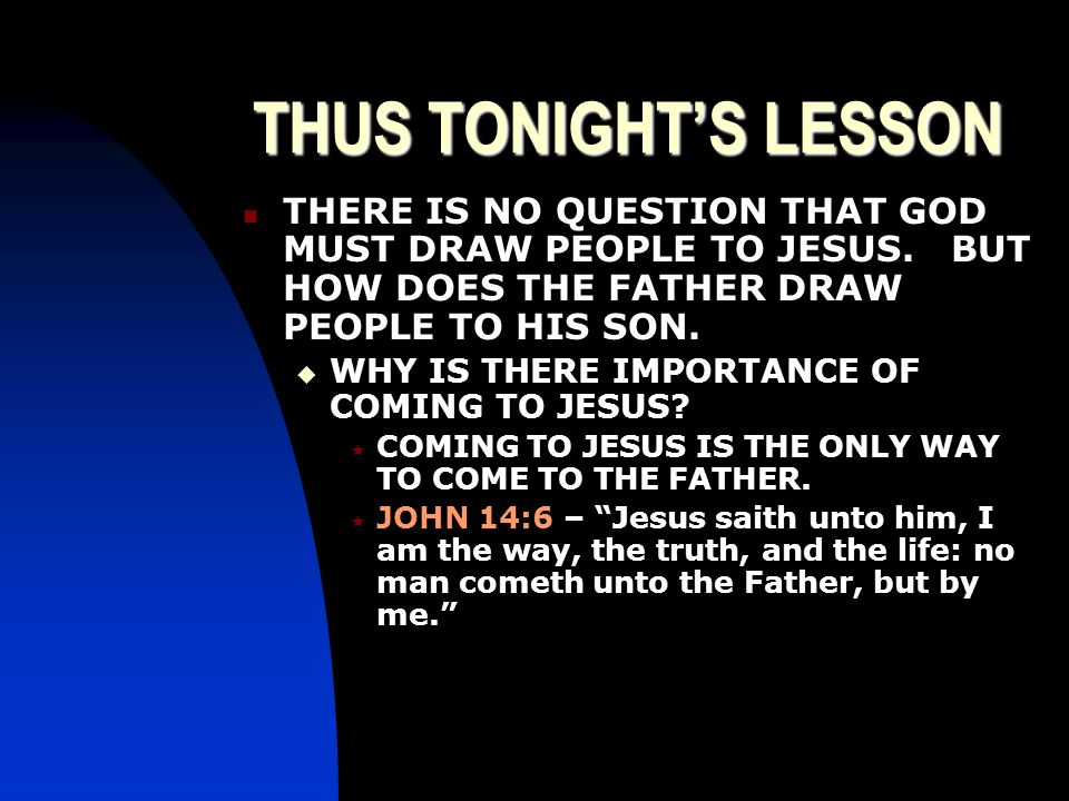 THUS TONIGHT'S LESSON THERE IS NO QUESTION THAT GOD MUST DRAW PEOPLE TO JESUS. BUT HOW DOES THE FATHER DRAW PEOPLE TO HIS SON.