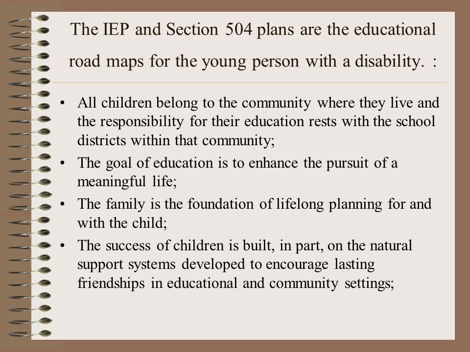 The IEP and Section 504 plans are the educational road maps for the young person with a disability. :