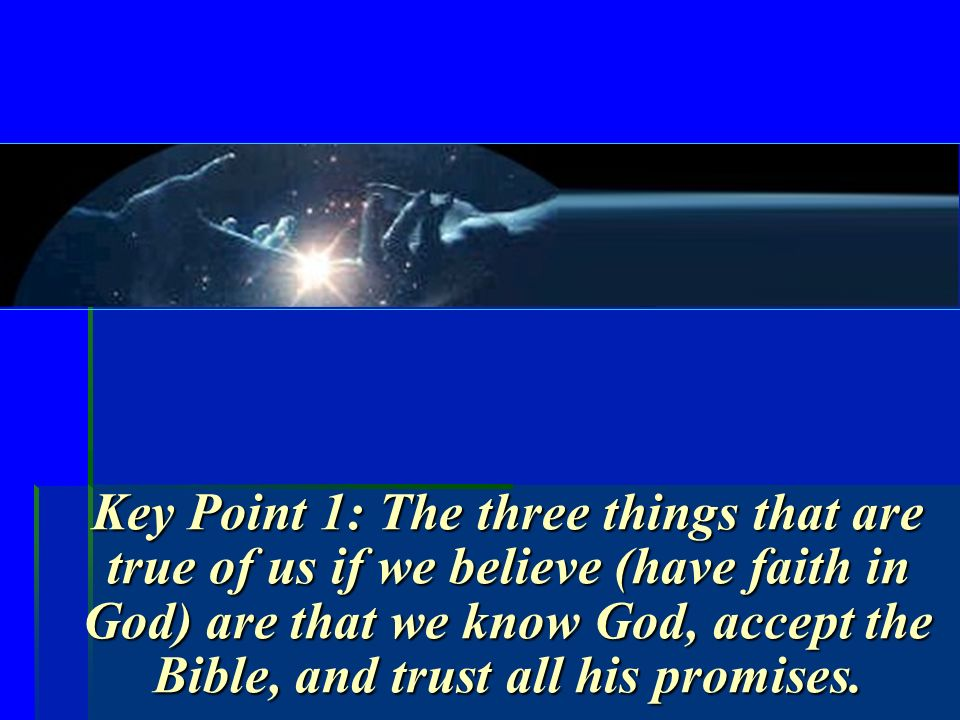 Key Point 1: The three things that are true of us if we believe (have faith in God) are that we know God, accept the Bible, and trust all his promises.
