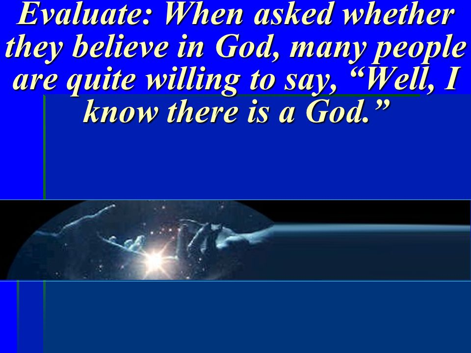 Evaluate: When asked whether they believe in God, many people are quite willing to say, Well, I know there is a God.