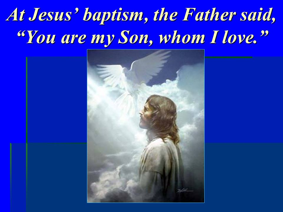 At Jesus' baptism, the Father said, You are my Son, whom I love.