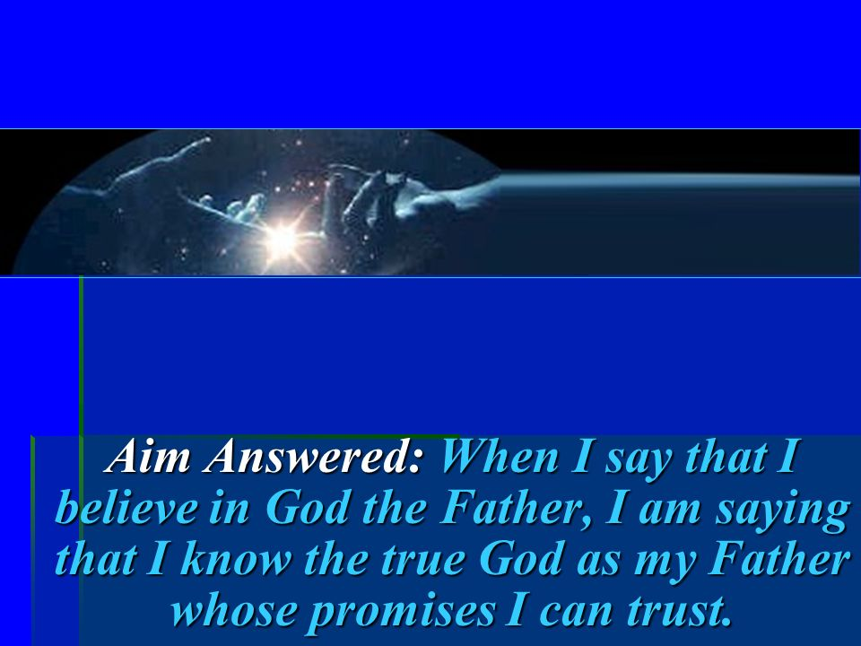 Aim Answered: When I say that I believe in God the Father, I am saying that I know the true God as my Father whose promises I can trust.