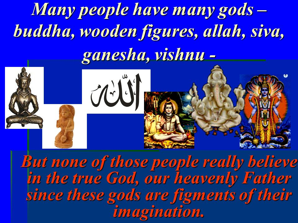 Many people have many gods – buddha, wooden figures, allah, siva, ganesha, vishnu -