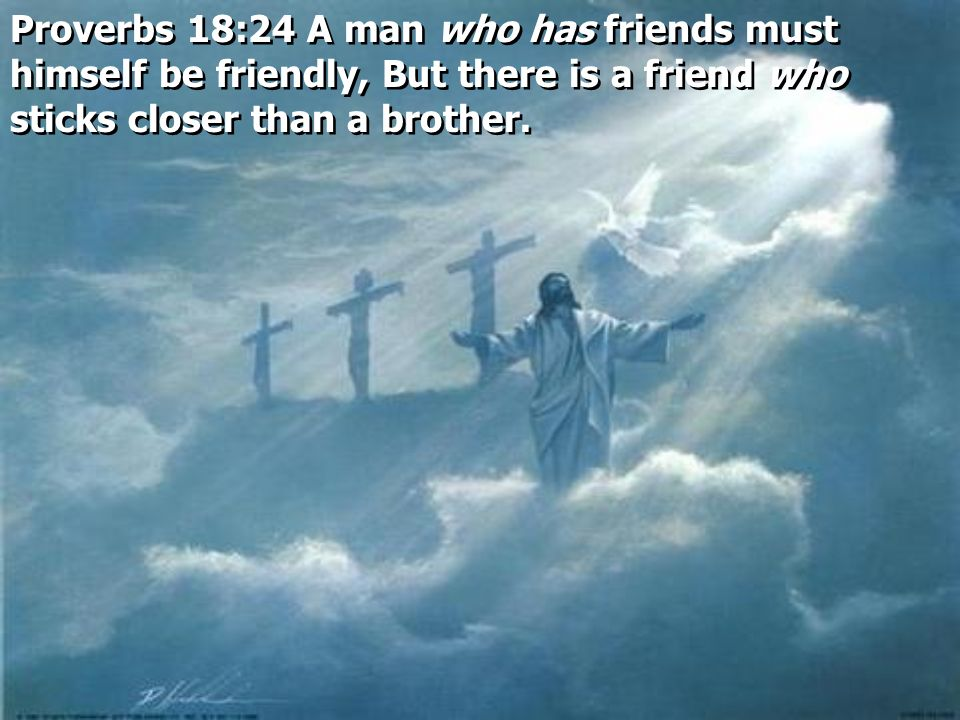 Proverbs 18:24 A man who has friends must himself be friendly, But there is a friend who sticks closer than a brother.
