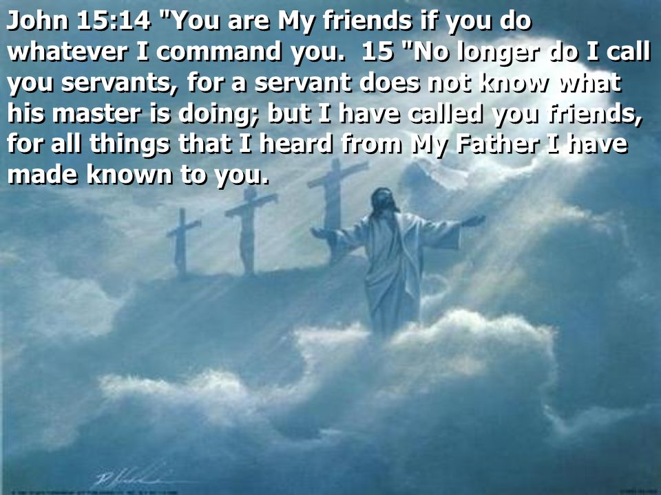 John 15:14 You are My friends if you do whatever I command you