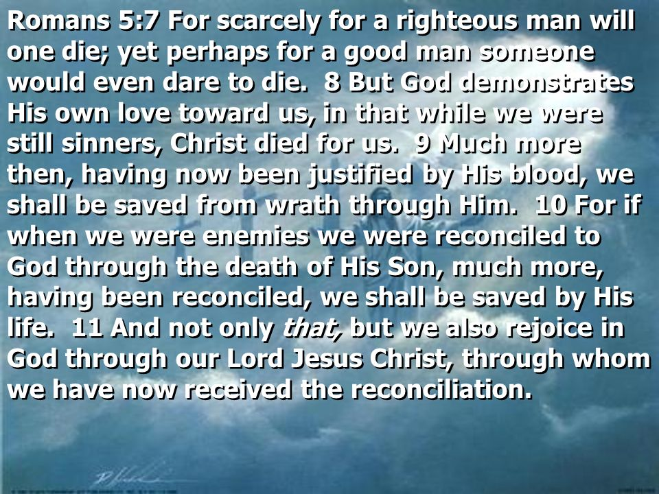 Romans 5:7 For scarcely for a righteous man will one die; yet perhaps for a good man someone would even dare to die.