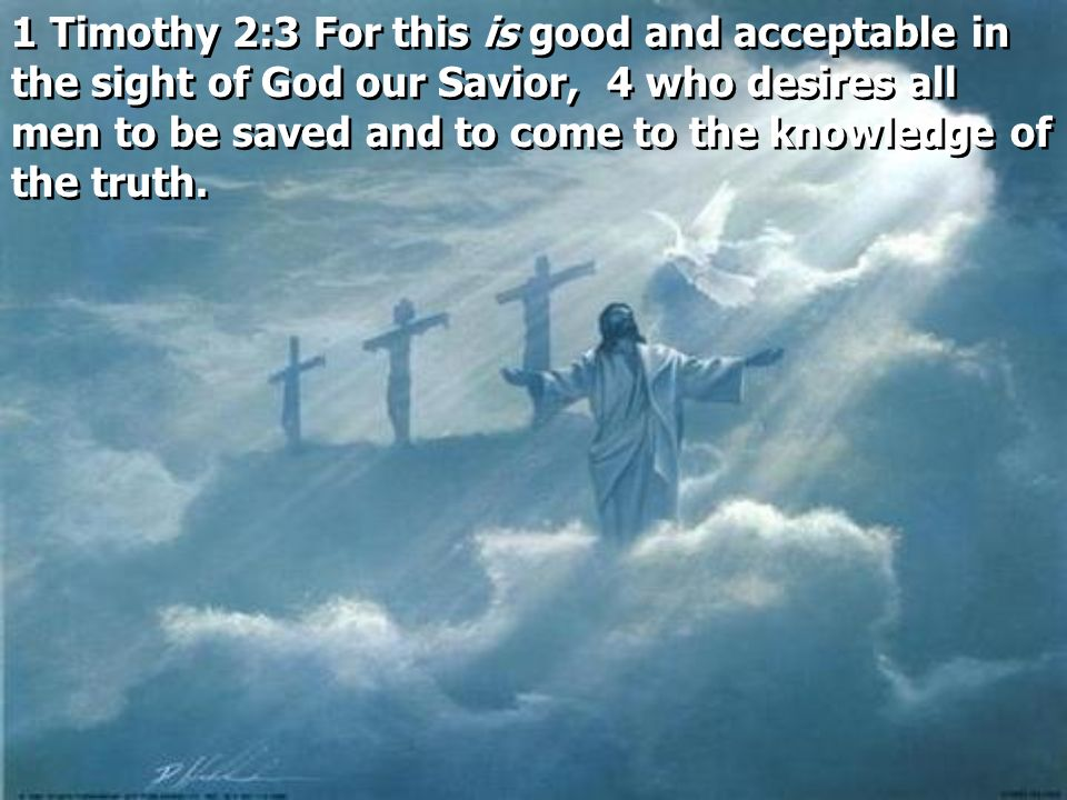 1 Timothy 2:3 For this is good and acceptable in the sight of God our Savior, 4 who desires all men to be saved and to come to the knowledge of the truth.