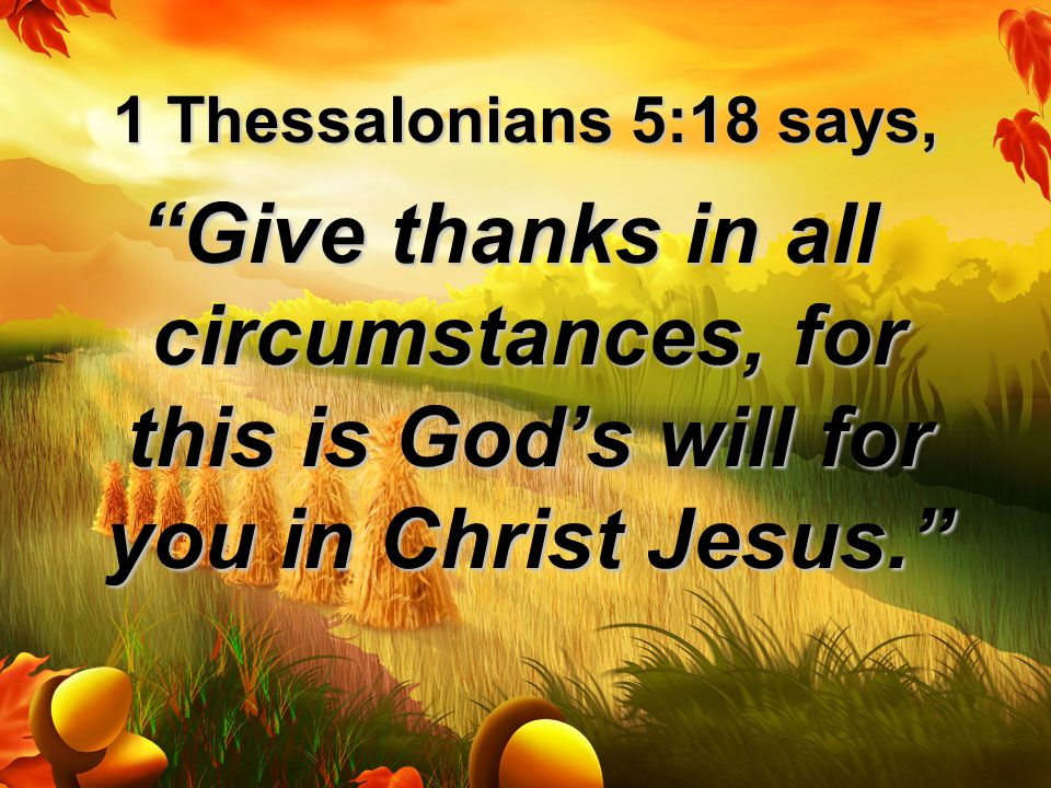 1 Thessalonians 5:18 says, Give thanks in all circumstances, for this is God's will for you in Christ Jesus.