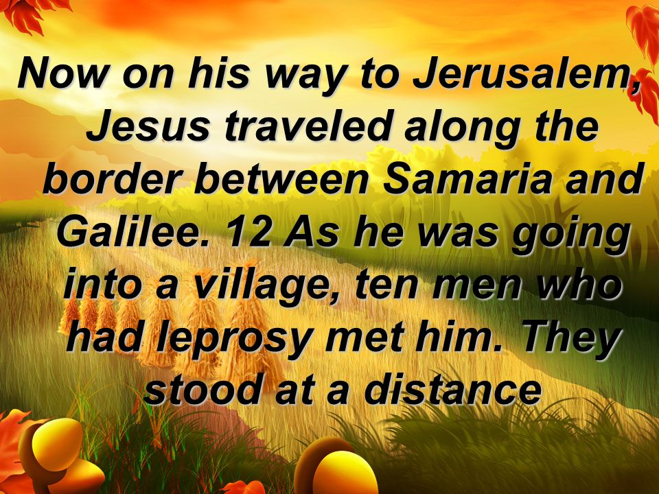 Now on his way to Jerusalem, Jesus traveled along the border between Samaria and Galilee.