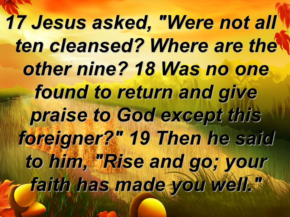 17 Jesus asked, Were not all ten cleansed. Where are the other nine