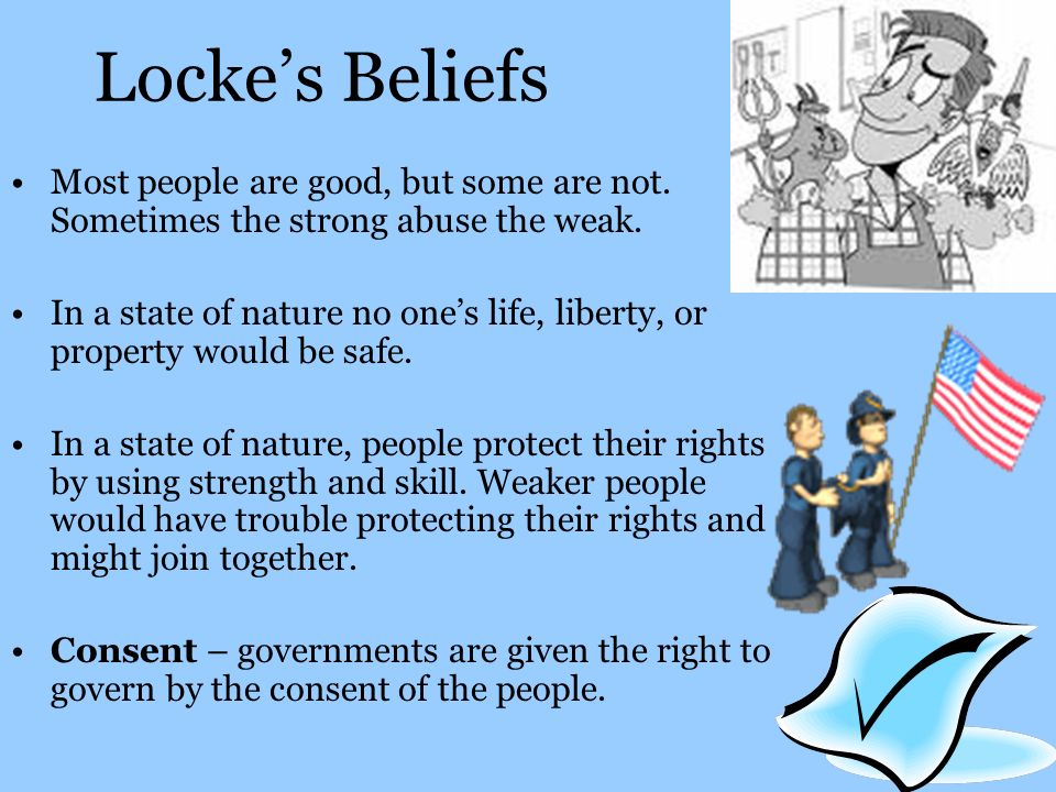 Locke's Beliefs Most people are good, but some are not. Sometimes the strong abuse the weak.