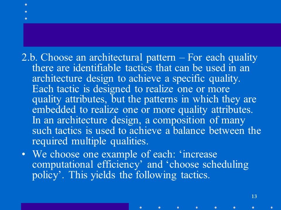 2.b. Choose an architectural pattern – For each quality there are identifiable tactics that can be used in an architecture design to achieve a specific quality. Each tactic is designed to realize one or more quality attributes, but the patterns in which they are embedded to realize one or more quality attributes. In an architecture design, a composition of many such tactics is used to achieve a balance between the required multiple qualities.
