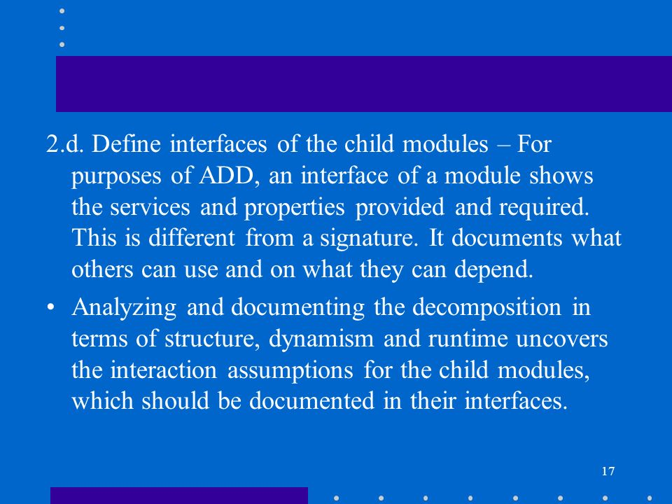 2.d. Define interfaces of the child modules – For purposes of ADD, an interface of a module shows the services and properties provided and required. This is different from a signature. It documents what others can use and on what they can depend.