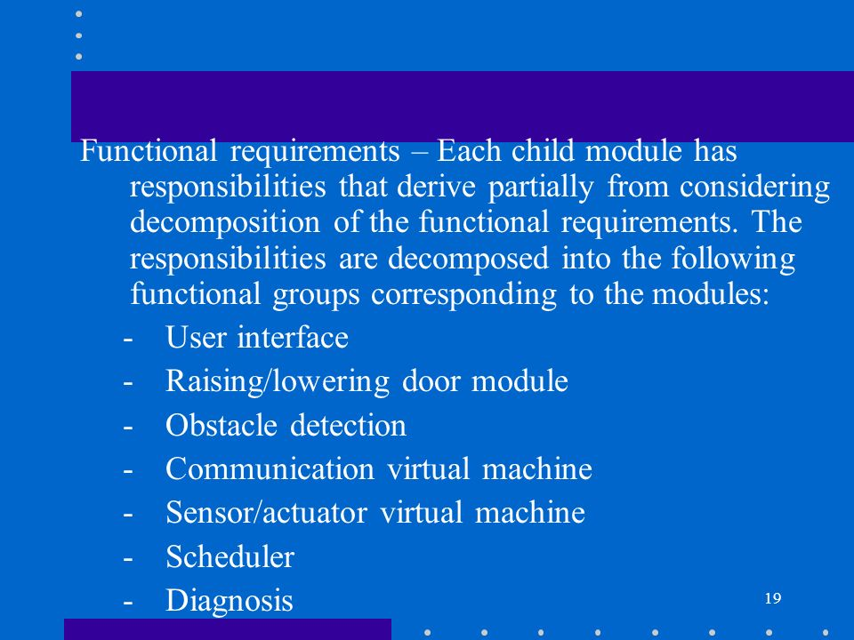 Functional requirements – Each child module has responsibilities that derive partially from considering decomposition of the functional requirements. The responsibilities are decomposed into the following functional groups corresponding to the modules: