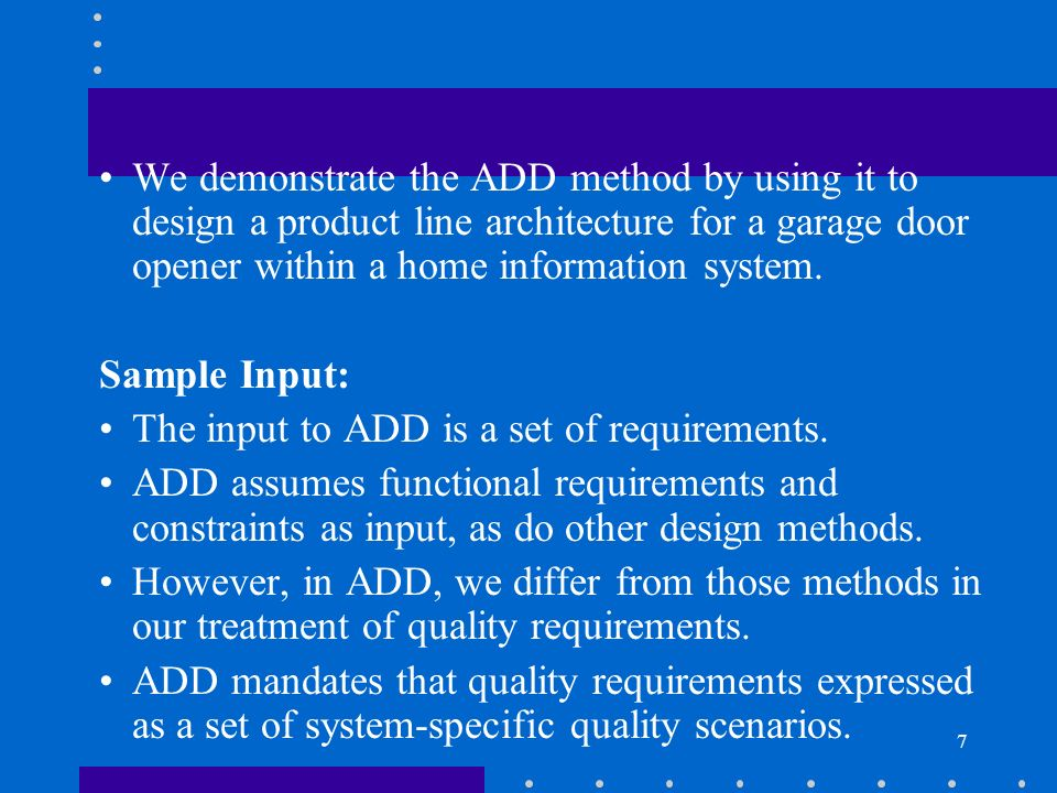 We demonstrate the ADD method by using it to design a product line architecture for a garage door opener within a home information system.
