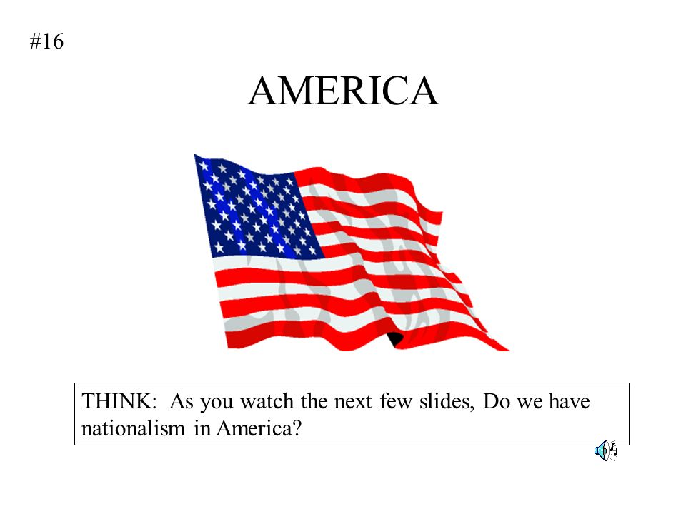 #16 AMERICA THINK: As you watch the next few slides, Do we have nationalism in America