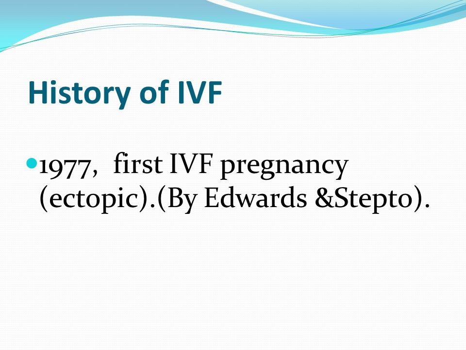 History of IVF 1977, first IVF pregnancy (ectopic).(By Edwards &Stepto).