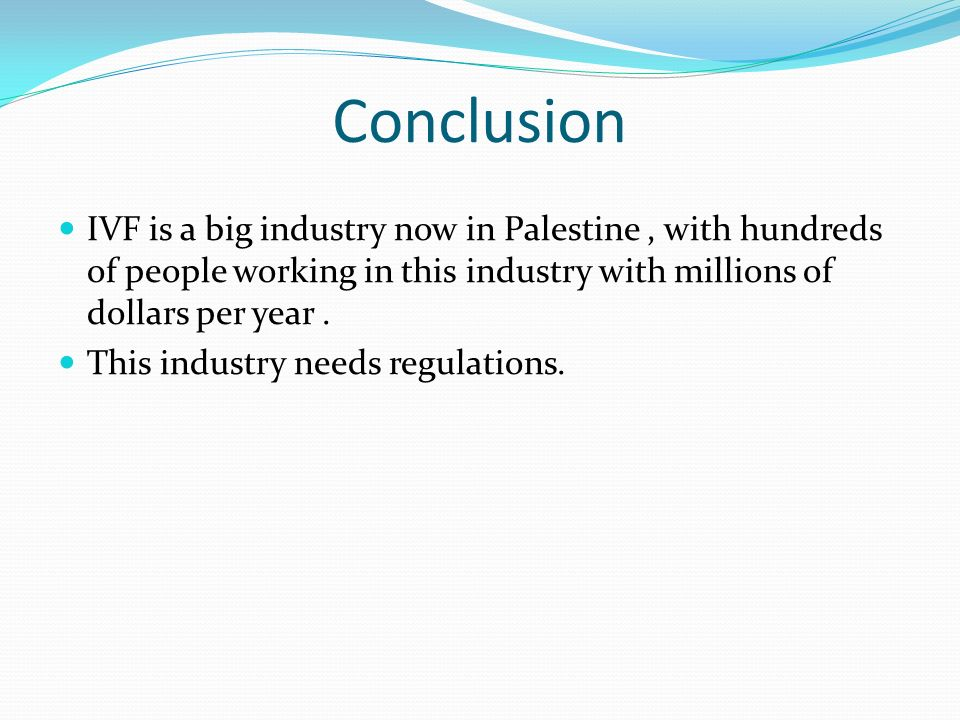 Conclusion IVF is a big industry now in Palestine , with hundreds of people working in this industry with millions of dollars per year .