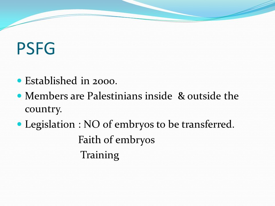 PSFG Established in 2000. Members are Palestinians inside & outside the country. Legislation : NO of embryos to be transferred.