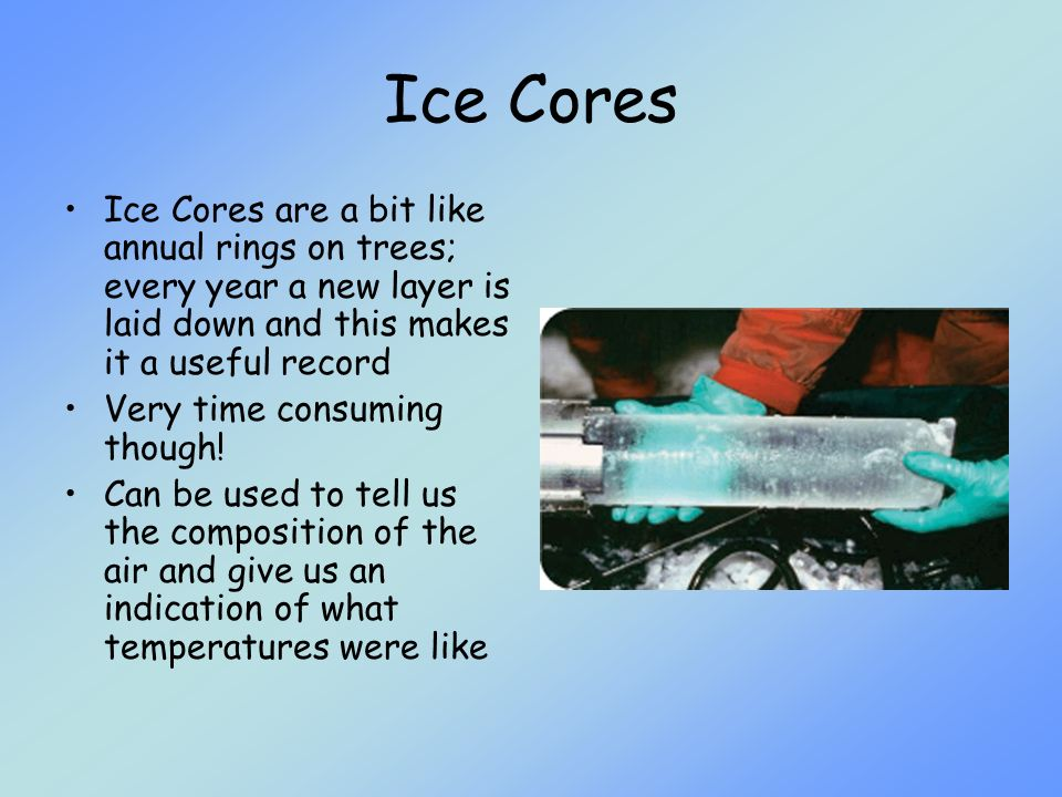 Ice Cores Ice Cores are a bit like annual rings on trees; every year a new layer is laid down and this makes it a useful record.