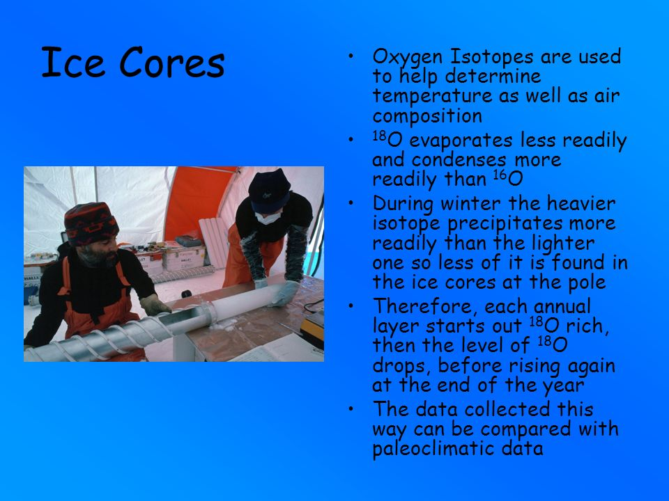 Ice Cores Oxygen Isotopes are used to help determine temperature as well as air composition.