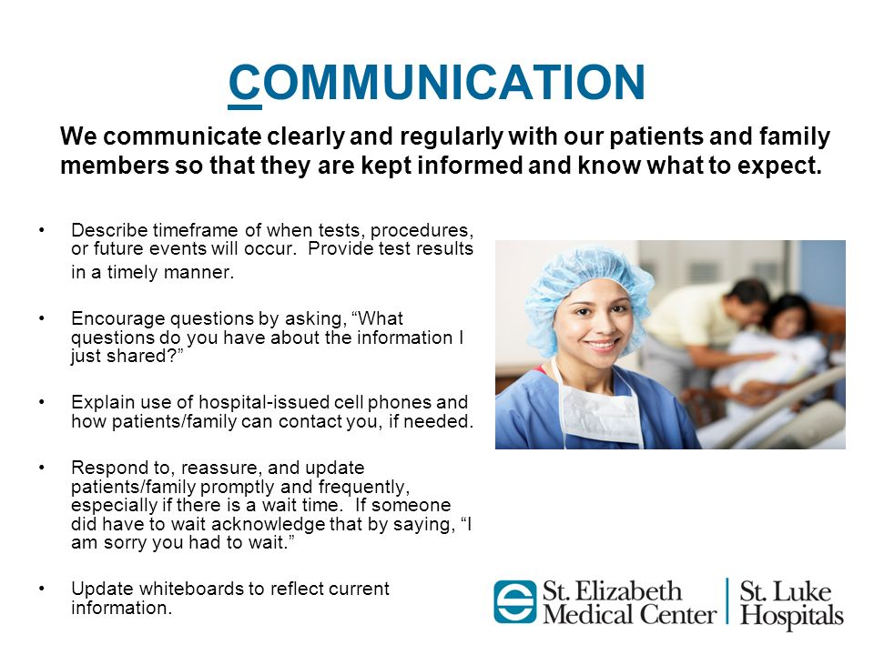 COMMUNICATION We communicate clearly and regularly with our patients and family members so that they are kept informed and know what to expect.