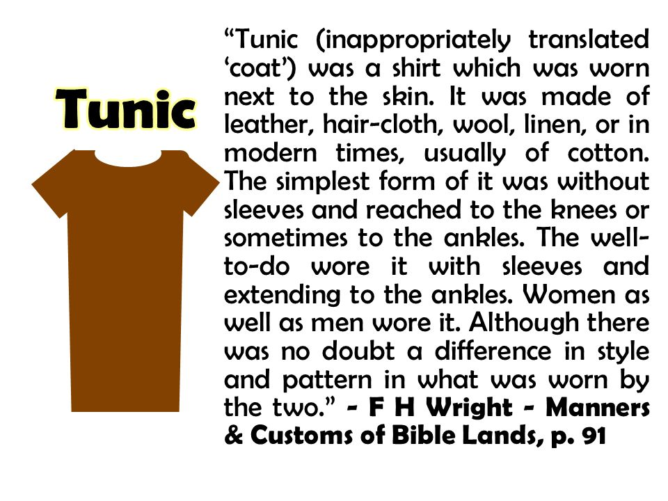 Tunic (inappropriately translated 'coat') was a shirt which was worn next to the skin. It was made of leather, hair-cloth, wool, linen, or in modern times, usually of cotton. The simplest form of it was without sleeves and reached to the knees or sometimes to the ankles. The well-to-do wore it with sleeves and extending to the ankles. Women as well as men wore it. Although there was no doubt a difference in style and pattern in what was worn by the two. - F H Wright - Manners & Customs of Bible Lands, p. 91