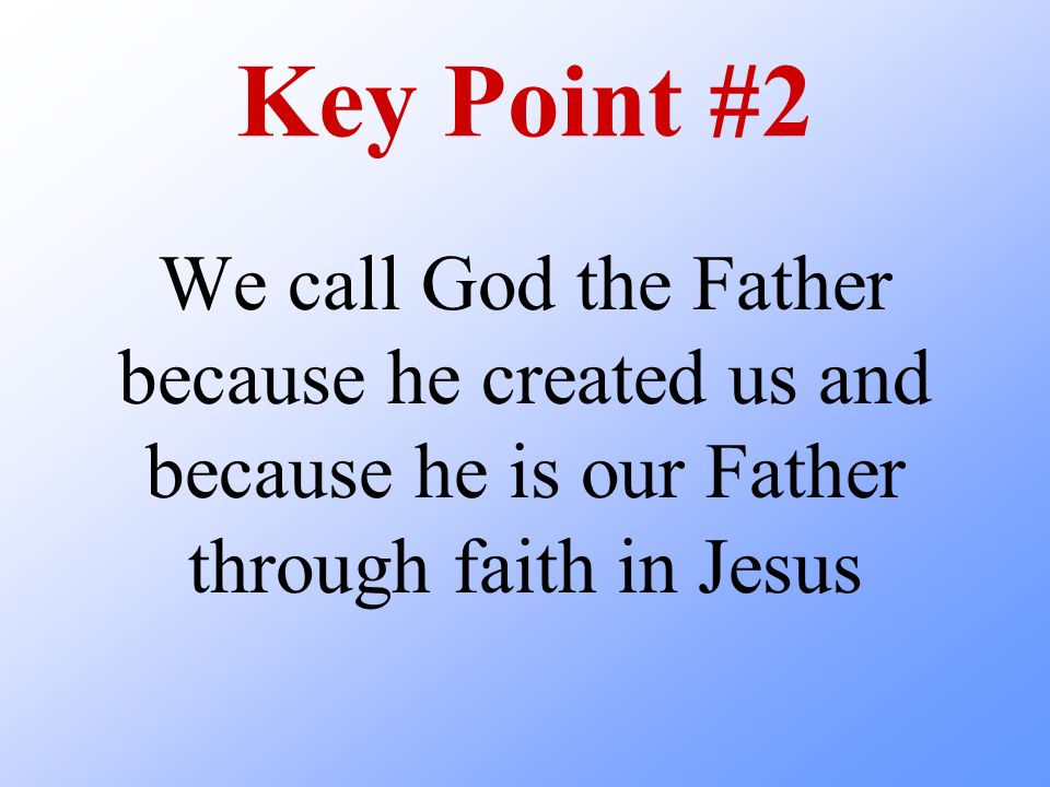 Key Point #2 We call God the Father because he created us and because he is our Father through faith in Jesus.