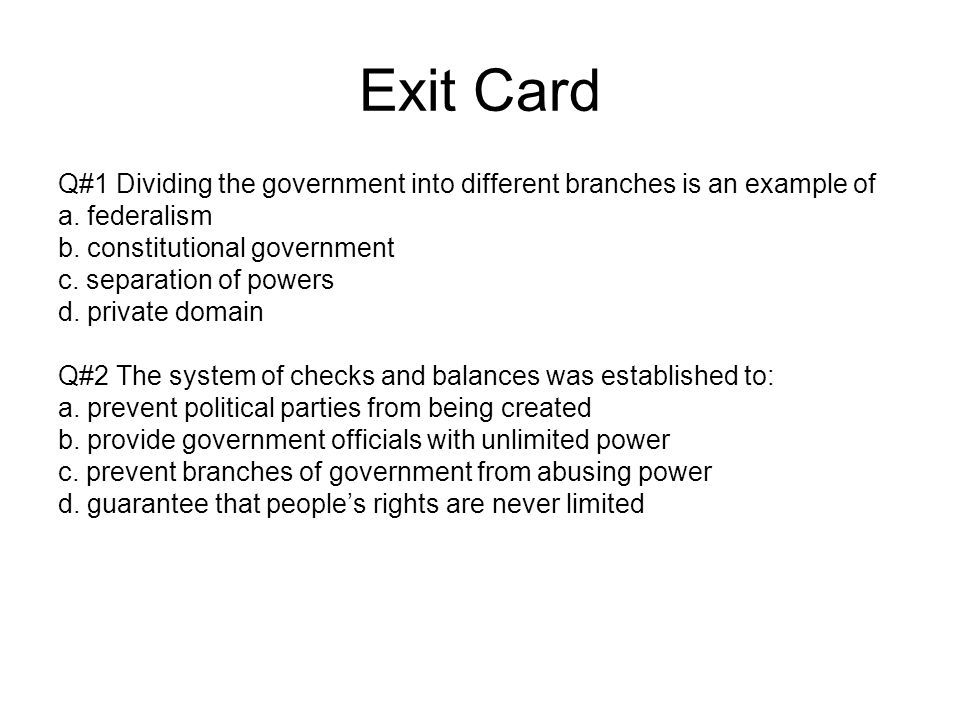 Exit Card Q#1 Dividing the government into different branches is an example of. a. federalism. b. constitutional government.