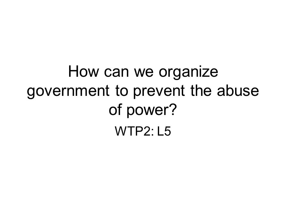 How can we organize government to prevent the abuse of power