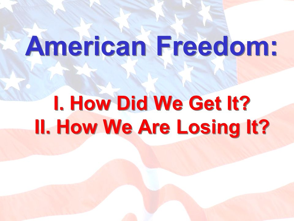 American Freedom: I. How Did We Get It II. How We Are Losing It