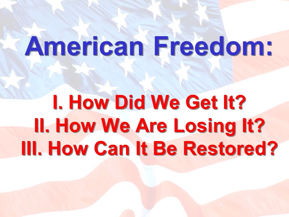 American Freedom: I. How Did We Get It. II. How We Are Losing It. III