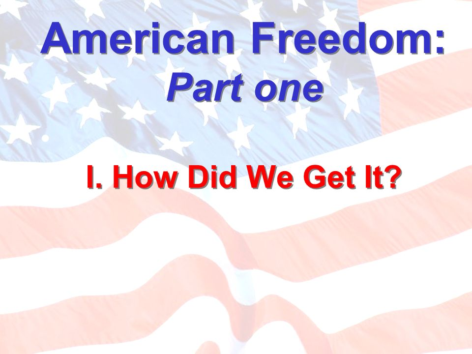 American Freedom: Part one I. How Did We Get It