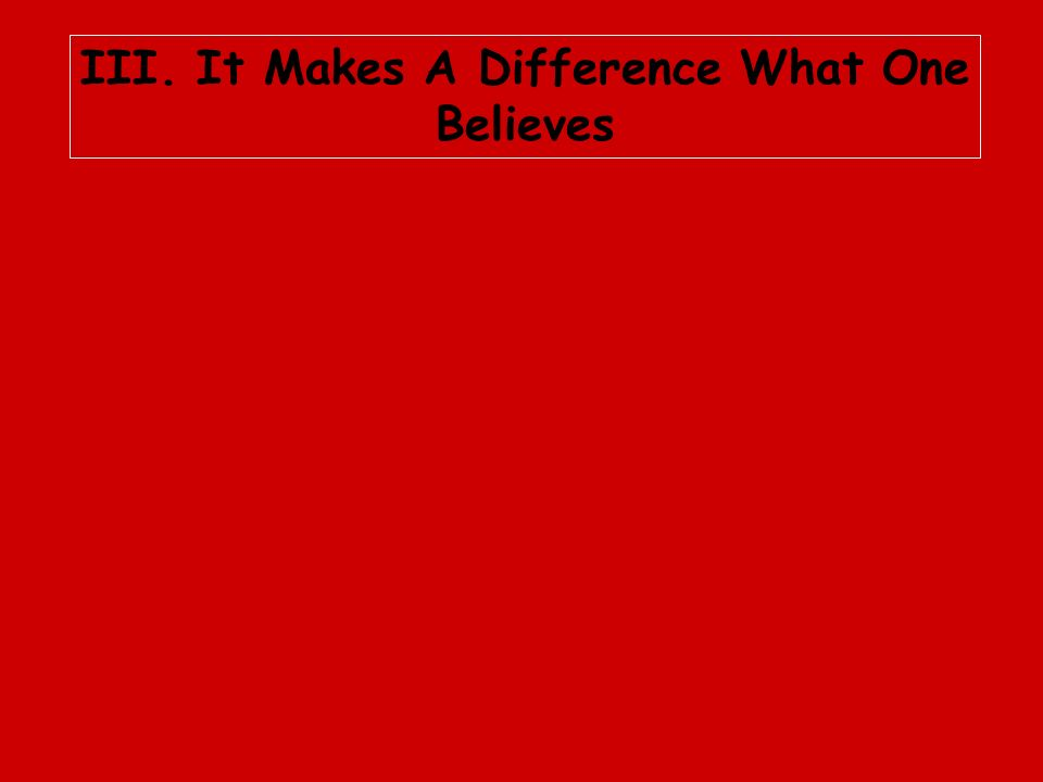 III. It Makes A Difference What One Believes