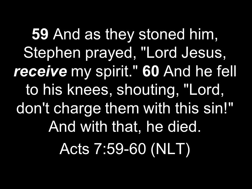 59 And as they stoned him, Stephen prayed, Lord Jesus, receive my spirit. 60 And he fell to his knees, shouting, Lord, don t charge them with this sin! And with that, he died.