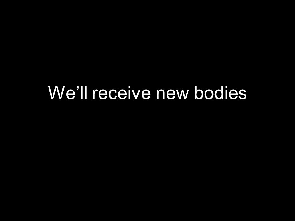We'll receive new bodies