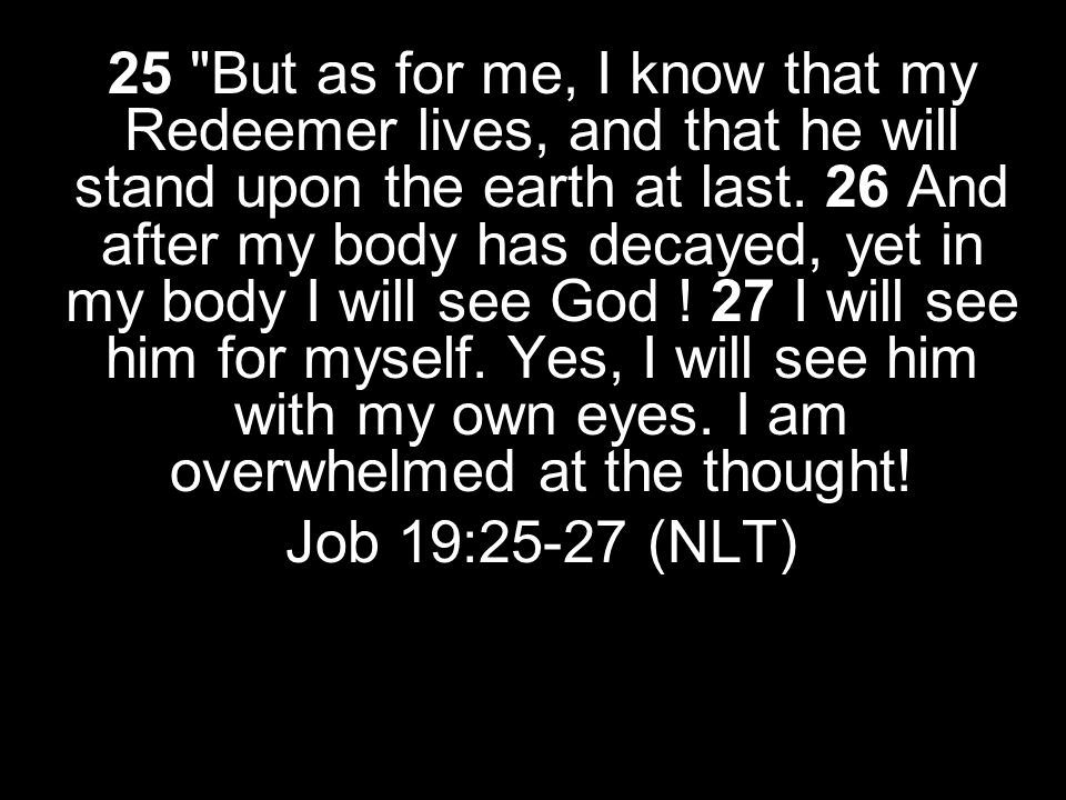 25 But as for me, I know that my Redeemer lives, and that he will stand upon the earth at last. 26 And after my body has decayed, yet in my body I will see God ! 27 I will see him for myself. Yes, I will see him with my own eyes. I am overwhelmed at the thought!