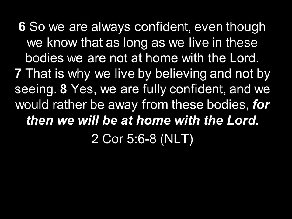 6 So we are always confident, even though we know that as long as we live in these bodies we are not at home with the Lord. 7 That is why we live by believing and not by seeing. 8 Yes, we are fully confident, and we would rather be away from these bodies, for then we will be at home with the Lord.