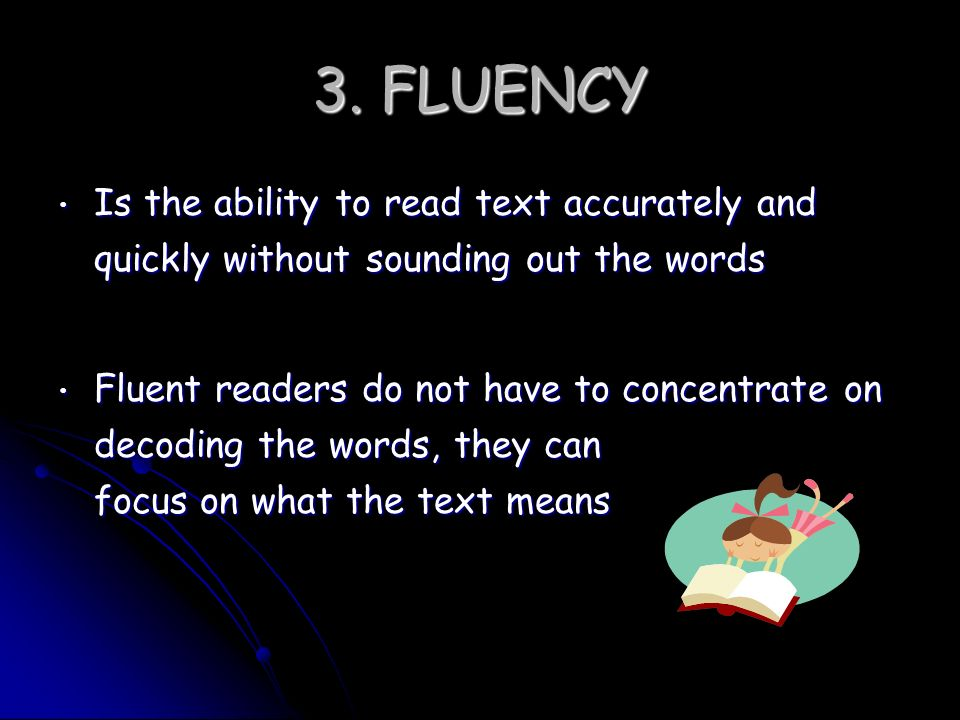 3. FLUENCY Is the ability to read text accurately and quickly without sounding out the words.