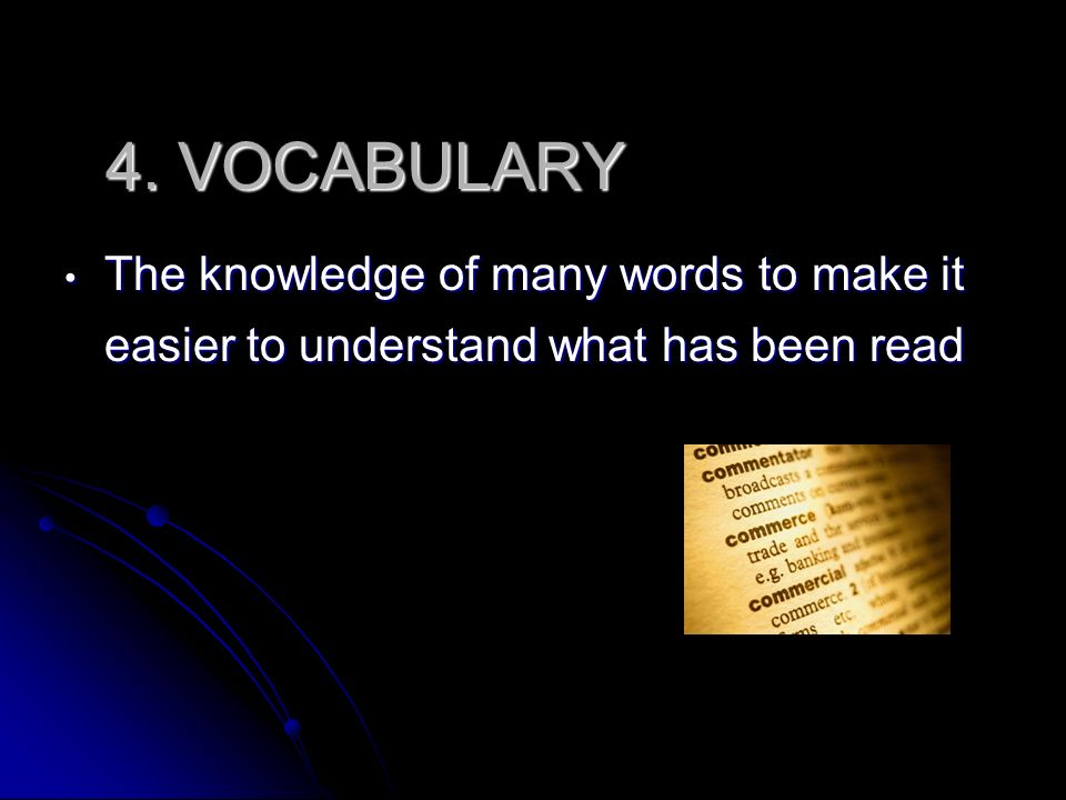 4. VOCABULARY The knowledge of many words to make it easier to understand what has been read.
