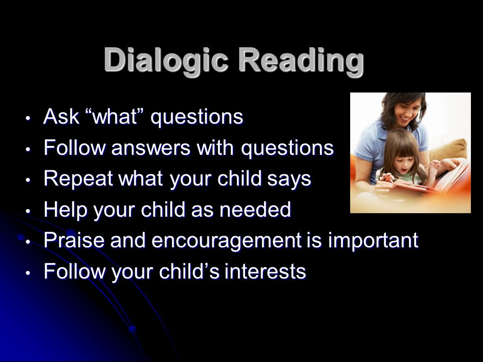 Dialogic Reading Ask what questions Follow answers with questions