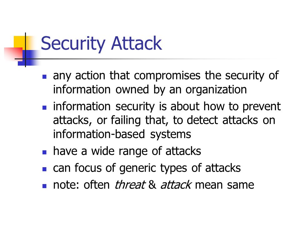 Security Attack any action that compromises the security of information owned by an organization.