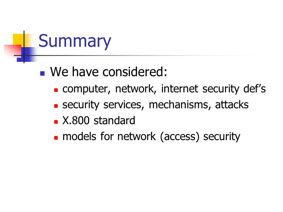 Summary We have considered: computer, network, internet security def's